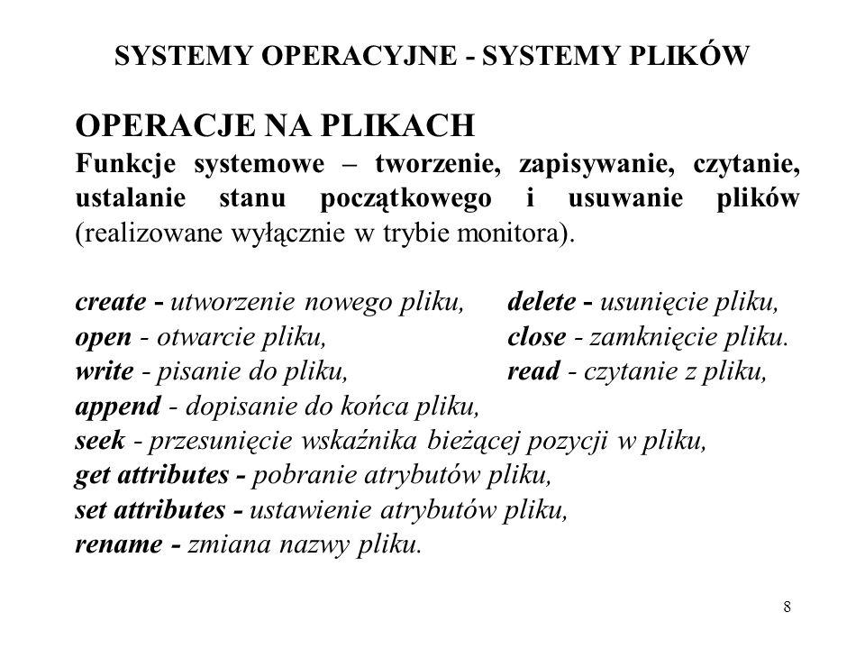 9 SYSTEMY OPERACYJNE - SYSTEMY PLIKÓW ATRYBUTY PLIKÓW Protection- warunki dostępu do pliku Password- hasło wymagane przy dostępie do pliku Creator- identyfikator osoby, która założyła plik Owner- aktualny właściciel pliku Read Only Flag - plik tylko do odczytu Hidden Flag- plik ukryty System Flag- plik systemowy Archive Flag- plik do archiwizacji ASCII/Binary Flag - określenie pliku jako ciągu znaków ASCII, lub kodu binarnego Random Access Flag- metoda dostępu do pliku