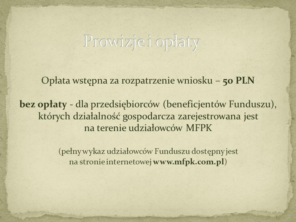Opłata wstępna za rozpatrzenie wniosku – 50 PLN bez opłaty - dla przedsiębiorców (beneficjentów Funduszu), których działalność gospodarcza zarejestrowana jest na terenie udziałowców MFPK (pełny wykaz udziałowców Funduszu dostępny jest na stronie internetowej www.mfpk.com.pl)
