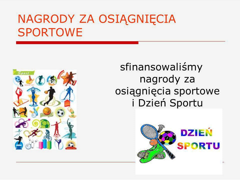 NAGRODY ZA OSIĄGNIĘCIA SPORTOWE sfinansowaliśmy nagrody za osiągnięcia sportowe i Dzień Sportu