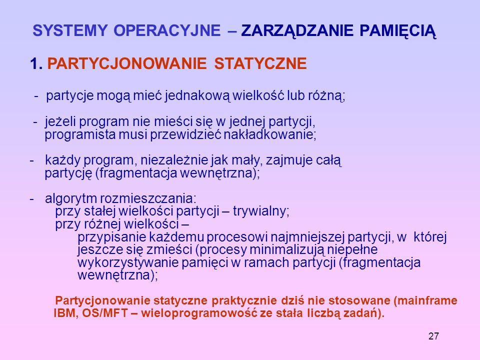 27 SYSTEMY OPERACYJNE – ZARZĄDZANIE PAMIĘCIĄ 1. PARTYCJONOWANIE STATYCZNE - partycje mogą mieć jednakową wielkość lub różną; - jeżeli program nie mieś