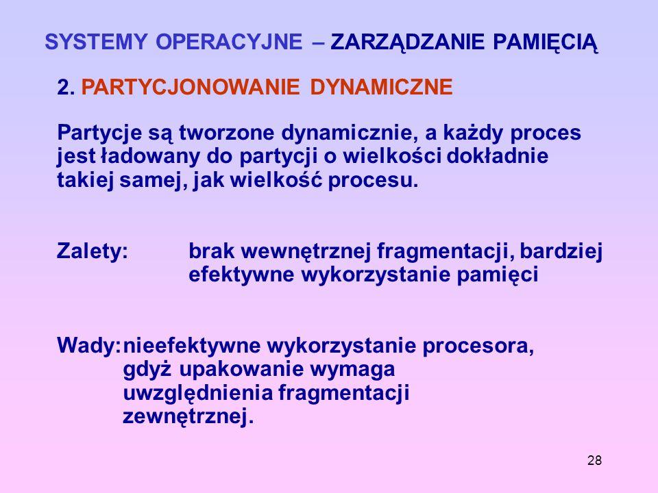 28 SYSTEMY OPERACYJNE – ZARZĄDZANIE PAMIĘCIĄ 2. PARTYCJONOWANIE DYNAMICZNE Partycje są tworzone dynamicznie, a każdy proces jest ładowany do partycji