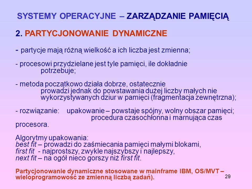 29 SYSTEMY OPERACYJNE – ZARZĄDZANIE PAMIĘCIĄ 2. PARTYCJONOWANIE DYNAMICZNE - partycje mają różną wielkość a ich liczba jest zmienna; - procesowi przyd