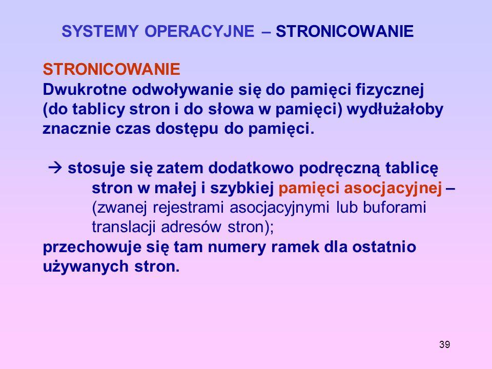 39 SYSTEMY OPERACYJNE – STRONICOWANIE STRONICOWANIE Dwukrotne odwoływanie się do pamięci fizycznej (do tablicy stron i do słowa w pamięci) wydłużałoby