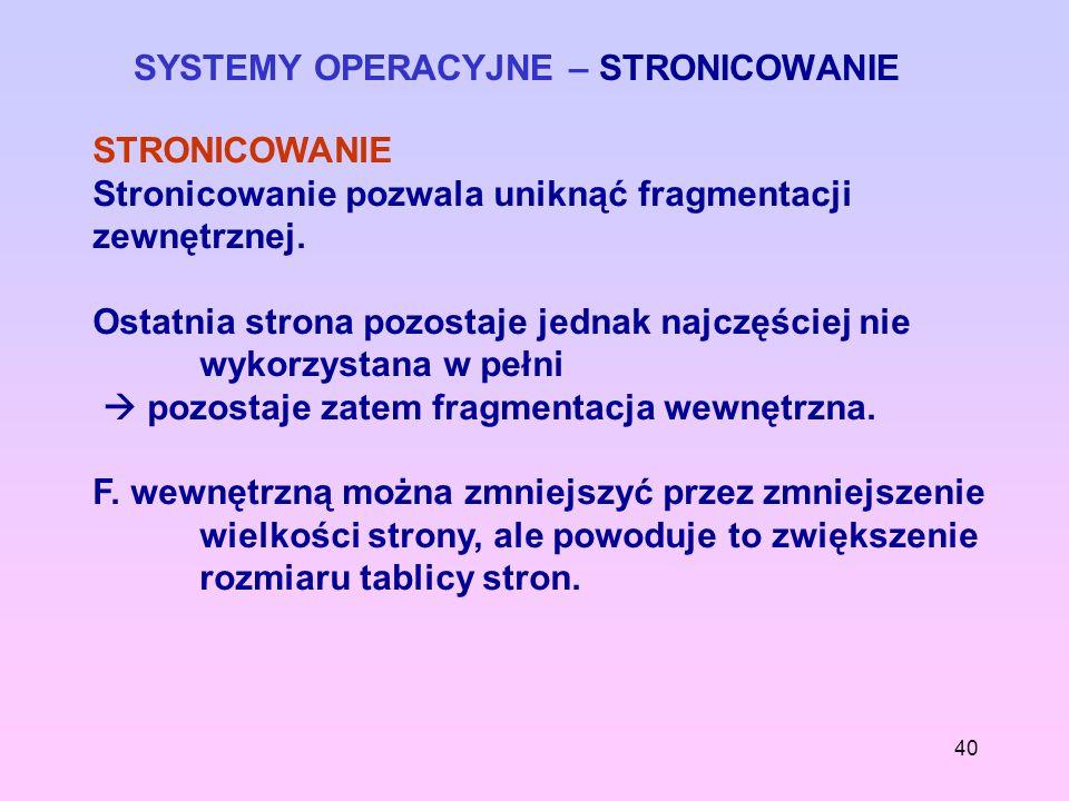 40 SYSTEMY OPERACYJNE – STRONICOWANIE STRONICOWANIE Stronicowanie pozwala uniknąć fragmentacji zewnętrznej. Ostatnia strona pozostaje jednak najczęści