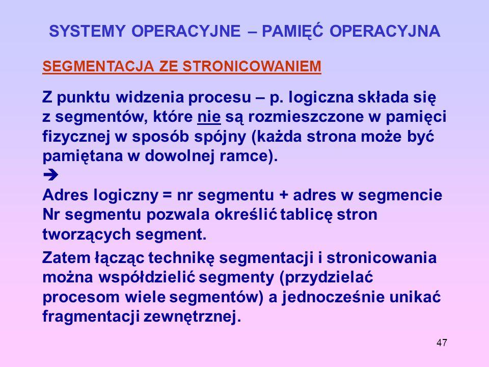 47 SYSTEMY OPERACYJNE – PAMIĘĆ OPERACYJNA SEGMENTACJA ZE STRONICOWANIEM Z punktu widzenia procesu – p. logiczna składa się z segmentów, które nie są r