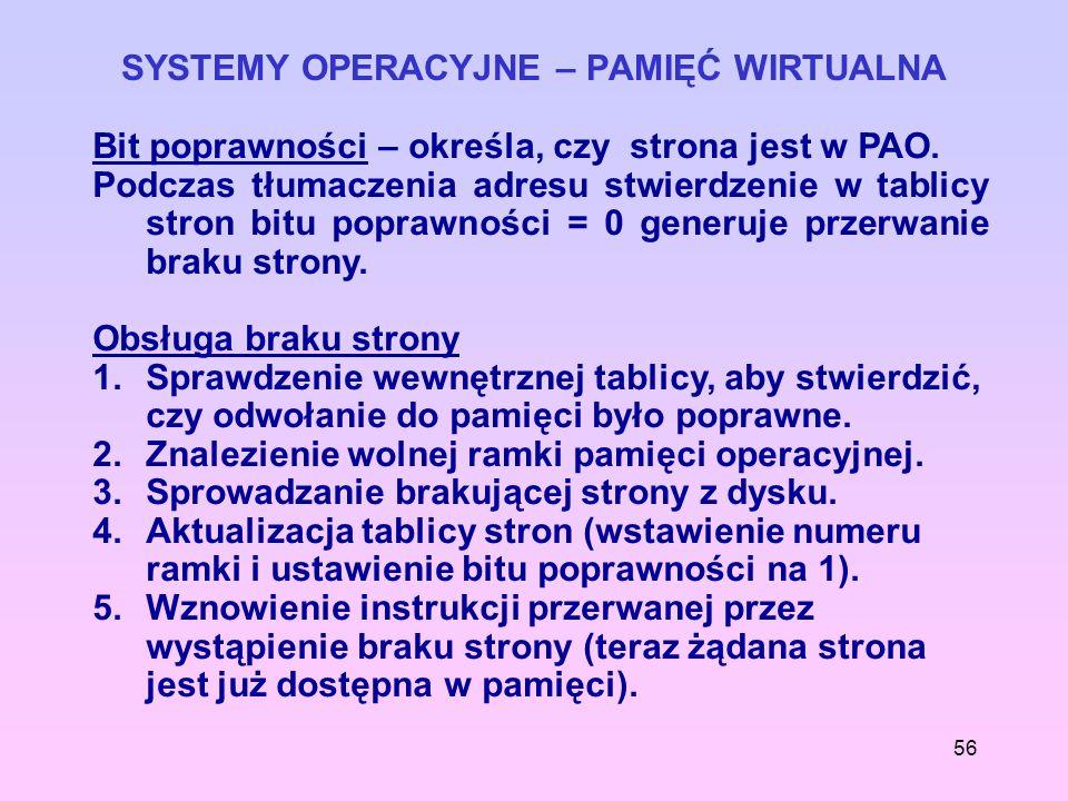 56 SYSTEMY OPERACYJNE – PAMIĘĆ WIRTUALNA Bit poprawności – określa, czy strona jest w PAO. Podczas tłumaczenia adresu stwierdzenie w tablicy stron bit