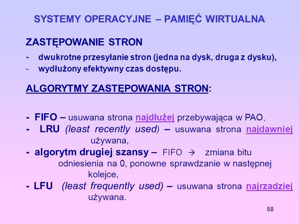 58 SYSTEMY OPERACYJNE – PAMIĘĆ WIRTUALNA ZASTĘPOWANIE STRON - dwukrotne przesyłanie stron (jedna na dysk, druga z dysku), - wydłużony efektywny czas d