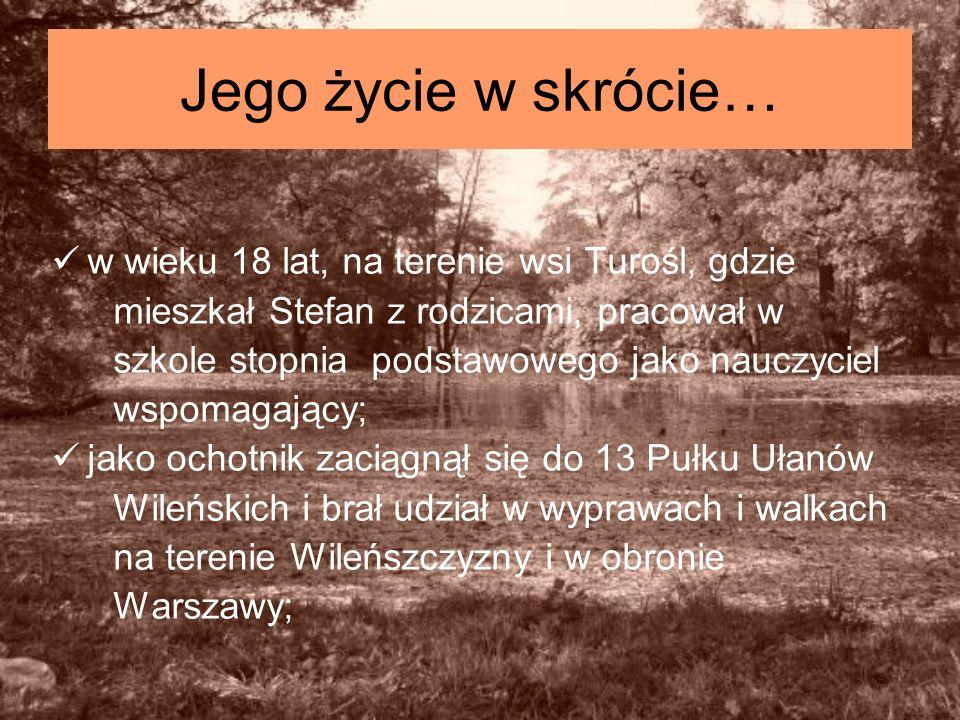 Jego życie w skrócie… w wieku 18 lat, na terenie wsi Turośl, gdzie mieszkał Stefan z rodzicami, pracował w szkole stopnia podstawowego jako nauczyciel