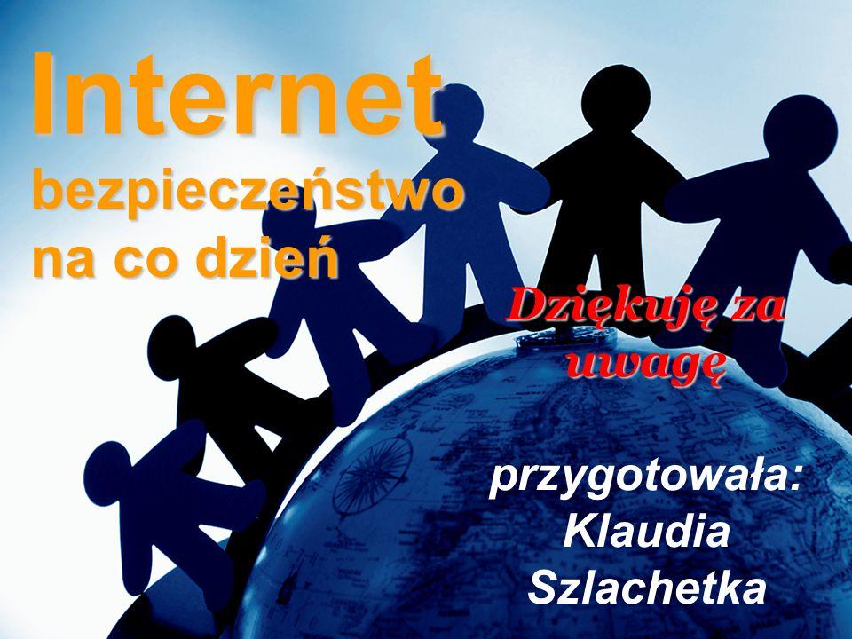 Internet bezpieczeństwo na co dzień Dziękuję za uwagę Dziękuję za uwagę przygotowała: Klaudia Szlachetka