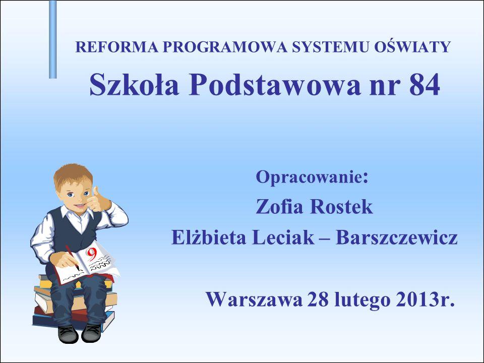 REFORMA PROGRAMOWA SYSTEMU OŚWIATY Szkoła Podstawowa nr 84 Opracowanie : Zofia Rostek Elżbieta Leciak – Barszczewicz Warszawa 28 lutego 2013r.