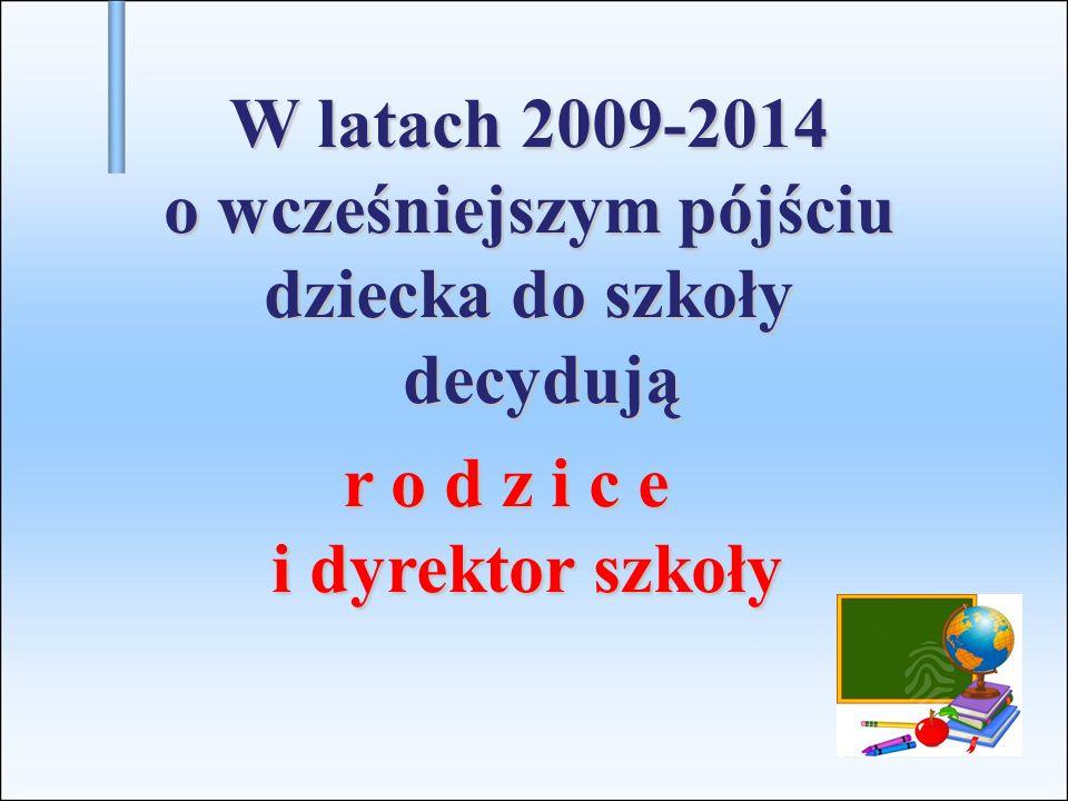 W latach 2009-2014 o wcześniejszym pójściu dziecka do szkoły decydują r o d z i c e r o d z i c e i dyrektor szkoły i dyrektor szkoły