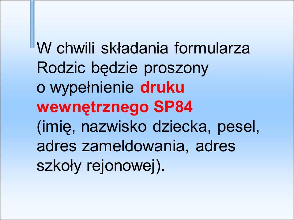 W chwili składania formularza Rodzic będzie proszony o wypełnienie druku wewnętrznego SP84 (imię, nazwisko dziecka, pesel, adres zameldowania, adres s