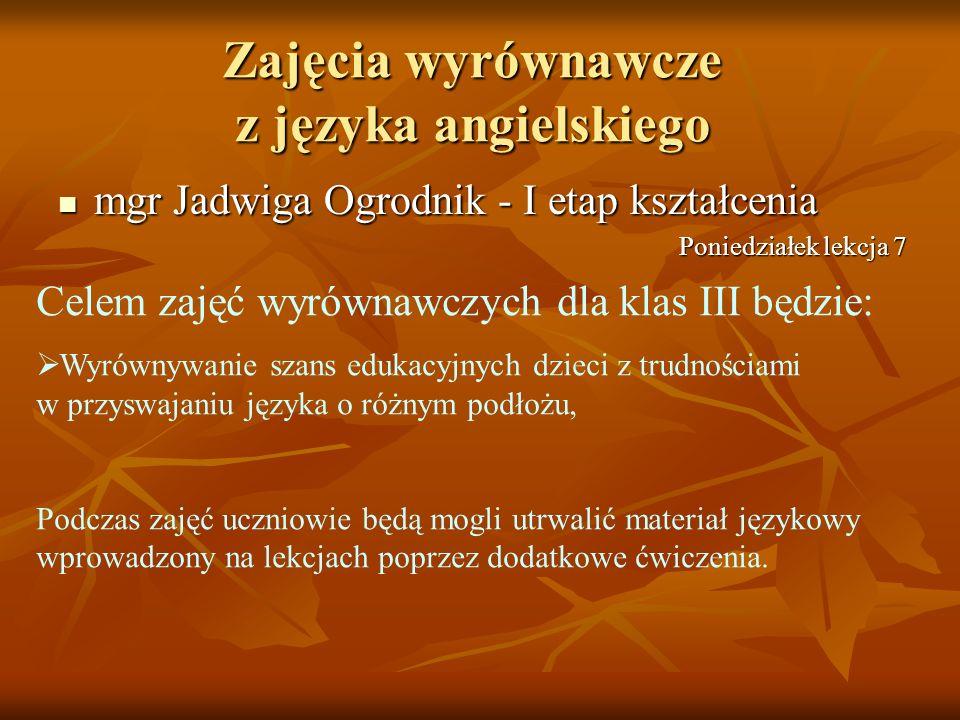 Zajęcia wyrównawcze z języka angielskiego mgr Jadwiga Ogrodnik - I etap kształcenia mgr Jadwiga Ogrodnik - I etap kształcenia Celem zajęć wyrównawczyc