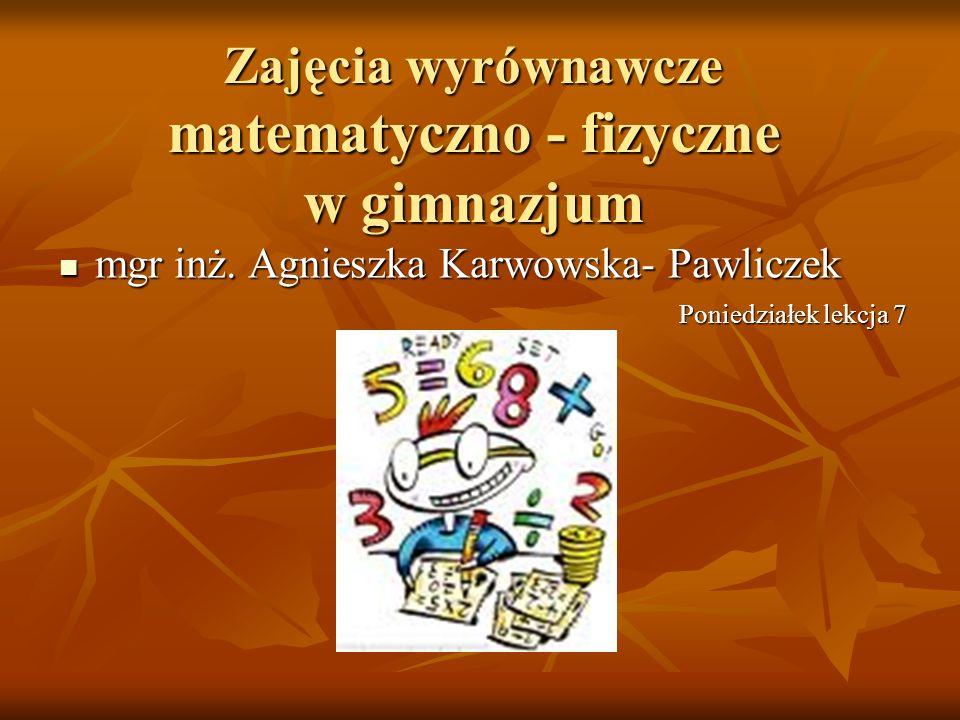 mgr inż. Agnieszka Karwowska- Pawliczek mgr inż. Agnieszka Karwowska- Pawliczek Zajęcia wyrównawcze matematyczno - fizyczne w gimnazjum Poniedziałek l