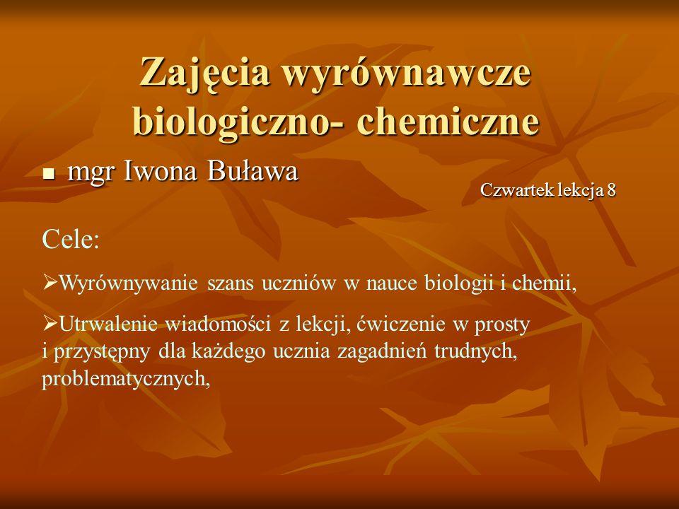 mgr Iwona Buława mgr Iwona Buława Zajęcia wyrównawcze biologiczno- chemiczne Czwartek lekcja 8 Cele: Wyrównywanie szans uczniów w nauce biologii i che