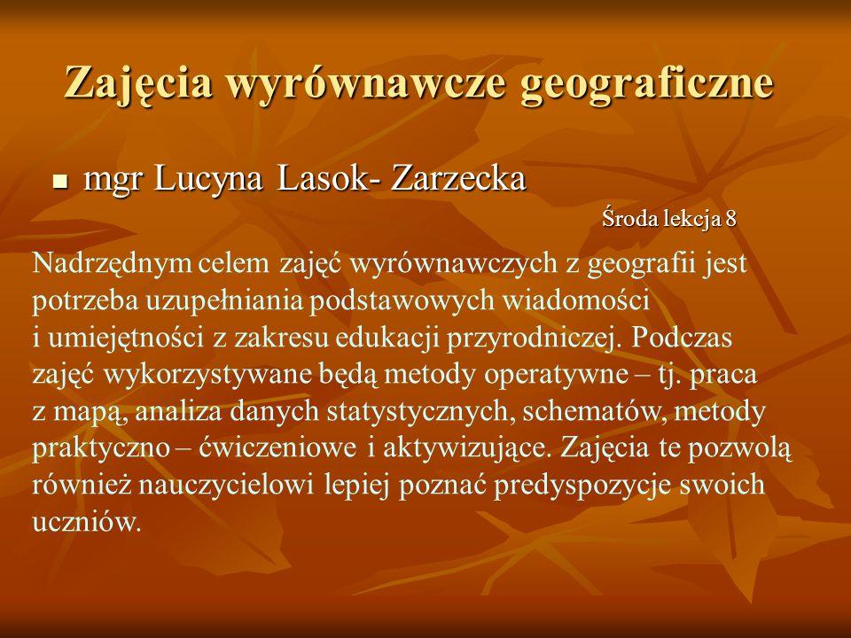 mgr Lucyna Lasok- Zarzecka mgr Lucyna Lasok- Zarzecka Zajęcia wyrównawcze geograficzne Nadrzędnym celem zajęć wyrównawczych z geografii jest potrzeba