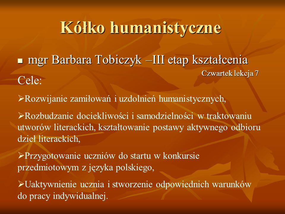 Kółko humanistyczne mgr Barbara Tobiczyk –III etap kształcenia mgr Barbara Tobiczyk –III etap kształcenia Cele: Rozwijanie zamiłowań i uzdolnień human