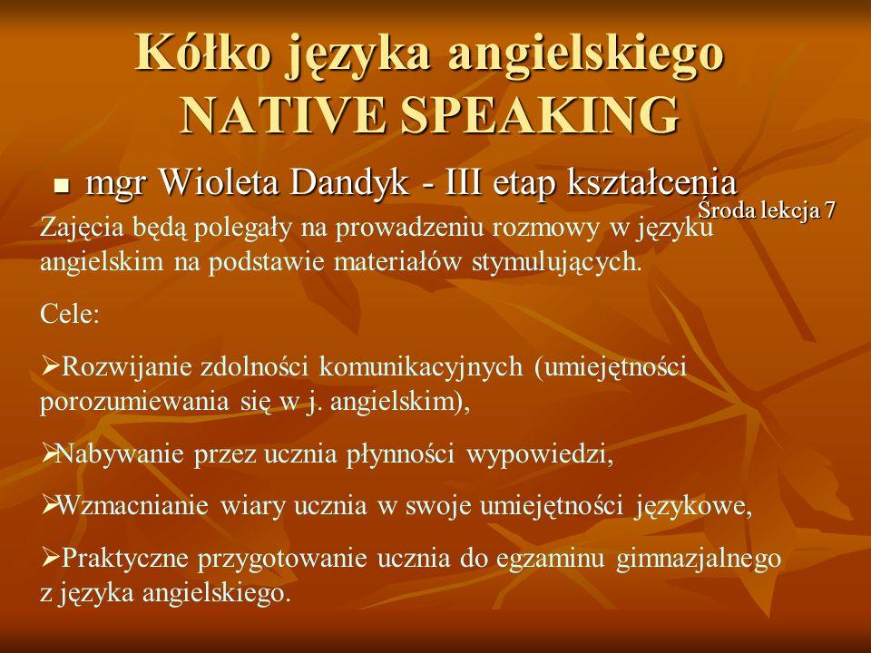 Kółko języka angielskiego NATIVE SPEAKING mgr Wioleta Dandyk - III etap kształcenia mgr Wioleta Dandyk - III etap kształcenia Zajęcia będą polegały na