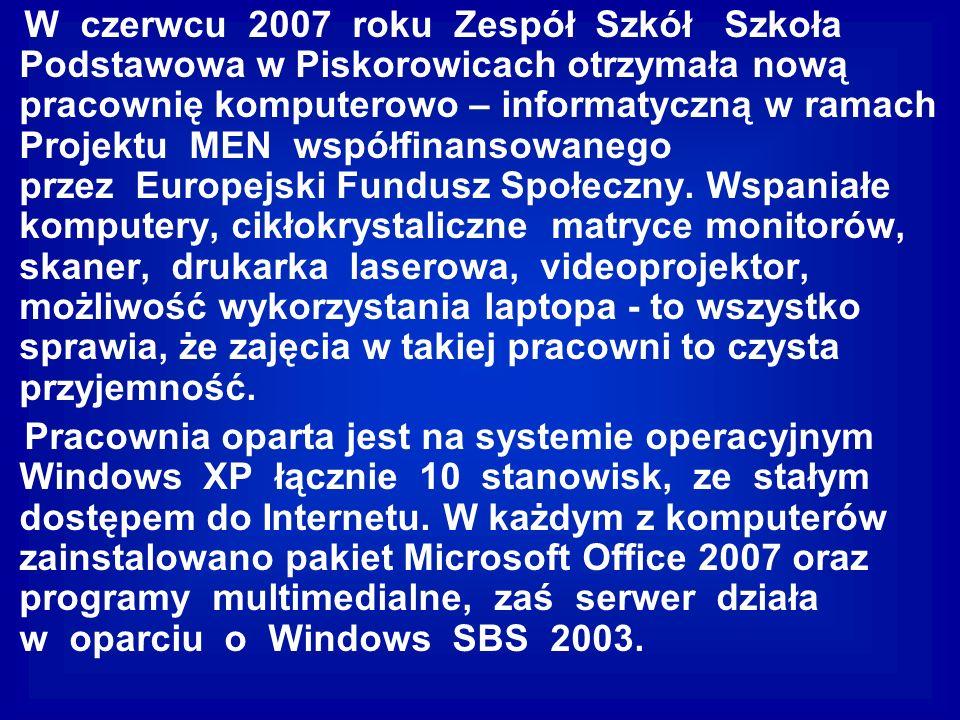 W czerwcu 2007 roku Zespół Szkół Szkoła Podstawowa w Piskorowicach otrzymała nową pracownię komputerowo – informatyczną w ramach Projektu MEN współfin