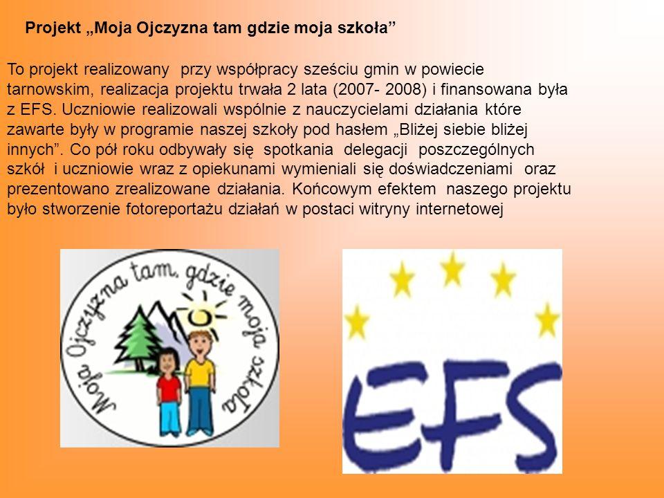 Projekt Moja Ojczyzna tam gdzie moja szkoła To projekt realizowany przy współpracy sześciu gmin w powiecie tarnowskim, realizacja projektu trwała 2 lata (2007- 2008) i finansowana była z EFS.
