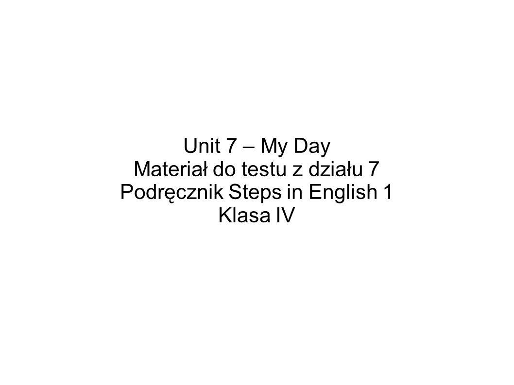 Unit 7 – My Day Materiał do testu z działu 7 Podręcznik Steps in English 1 Klasa IV