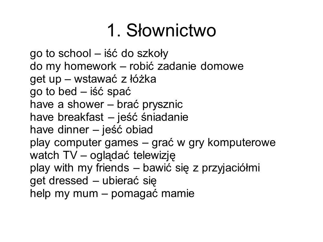 1. Słownictwo go to school – iść do szkoły do my homework – robić zadanie domowe get up – wstawać z łóżka go to bed – iść spać have a shower – brać pr