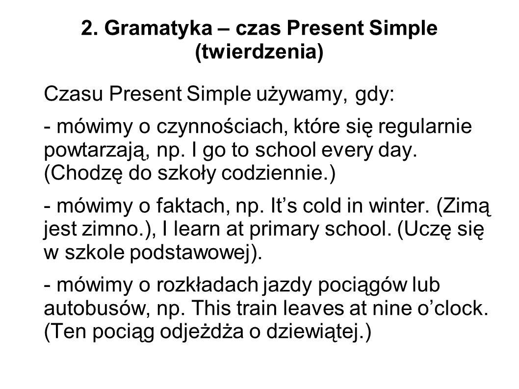 2. Gramatyka – czas Present Simple (twierdzenia) Czasu Present Simple używamy, gdy: - mówimy o czynnościach, które się regularnie powtarzają, np. I go