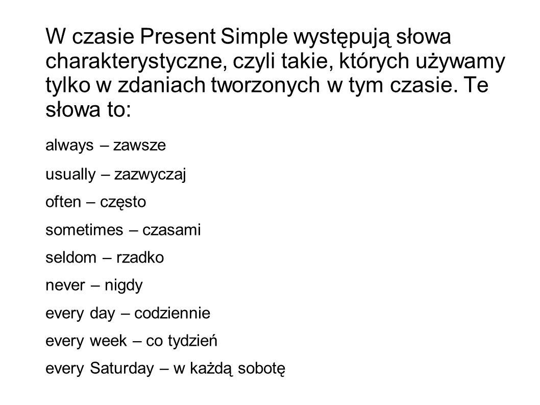 W czasie Present Simple występują słowa charakterystyczne, czyli takie, których używamy tylko w zdaniach tworzonych w tym czasie.