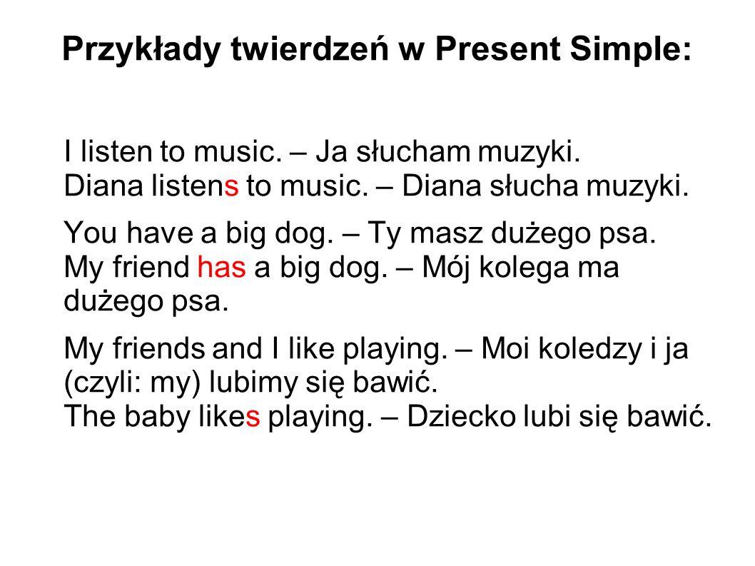 Przykłady twierdzeń w Present Simple: I listen to music.