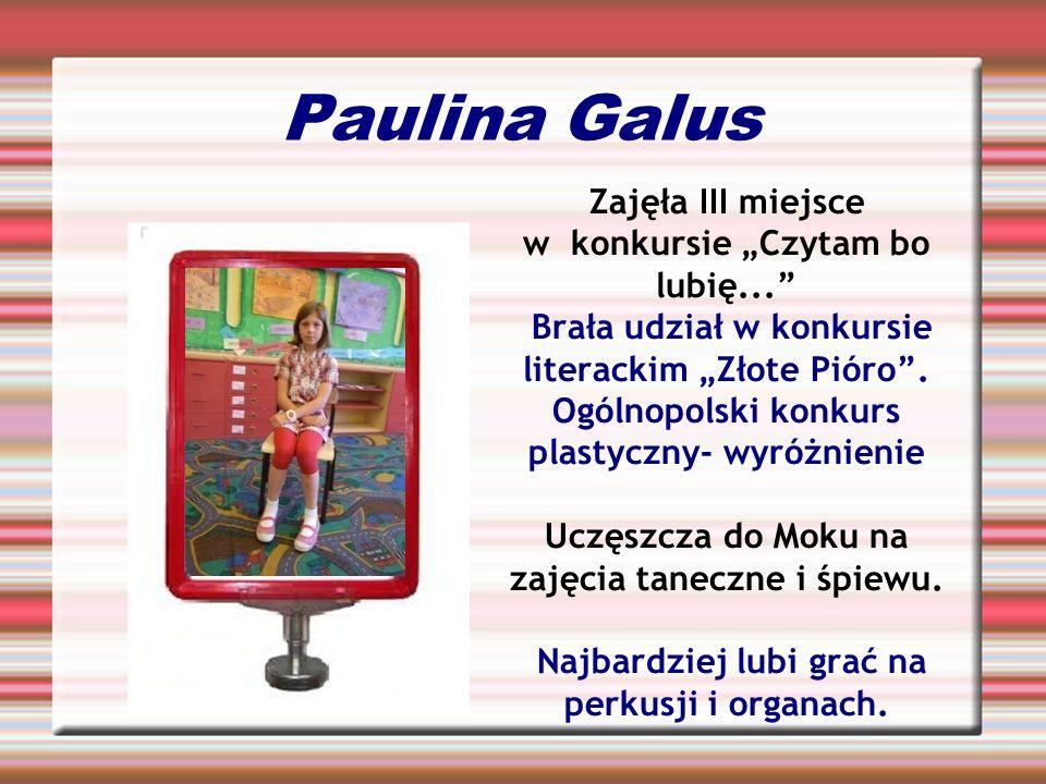 Paulina Galus Zajęła III miejsce w konkursie Czytam bo lubię... Brała udział w konkursie literackim Złote Pióro. Ogólnopolski konkurs plastyczny- wyró
