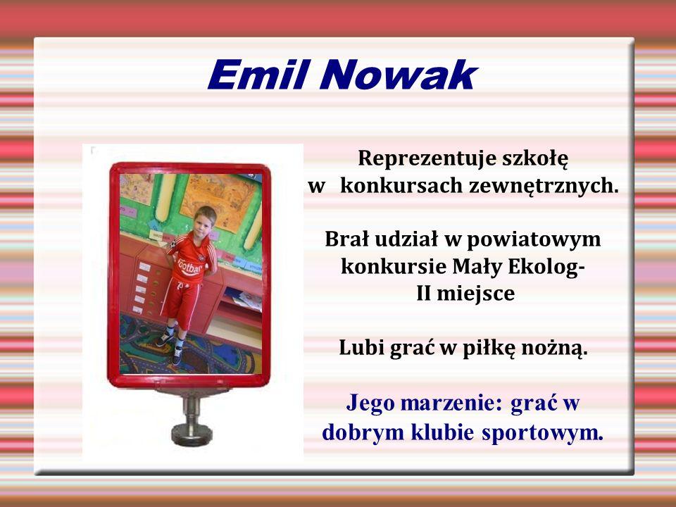 Emil Nowak Reprezentuje szkołę w konkursach zewnętrznych. Brał udział w powiatowym konkursie Mały Ekolog- II miejsce Lubi grać w piłkę nożną. Jego mar