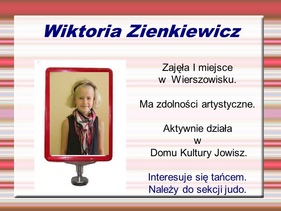 Wiktoria Zienkiewicz Zajęła I miejsce w Wierszowisku. Ma zdolności artystyczne. Aktywnie działa w Domu Kultury Jowisz. Interesuje się tańcem. Należy d