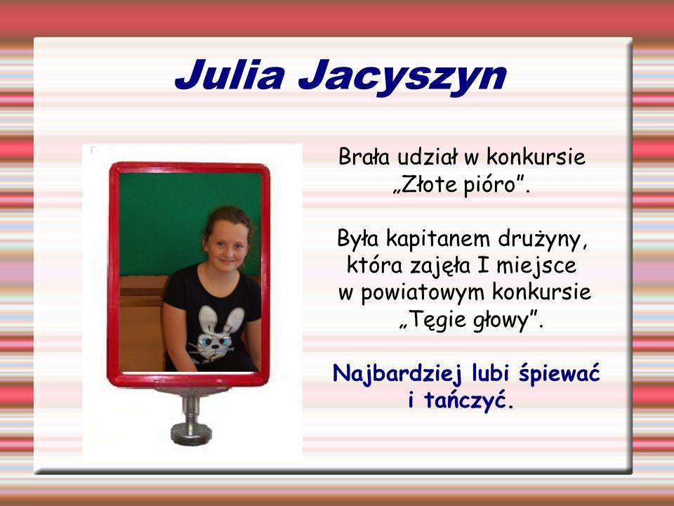 Julia Jacyszyn Brała udział w konkursie Złote pióro. Była kapitanem drużyny, która zajęła I miejsce w powiatowym konkursie Tęgie głowy. Najbardziej lu