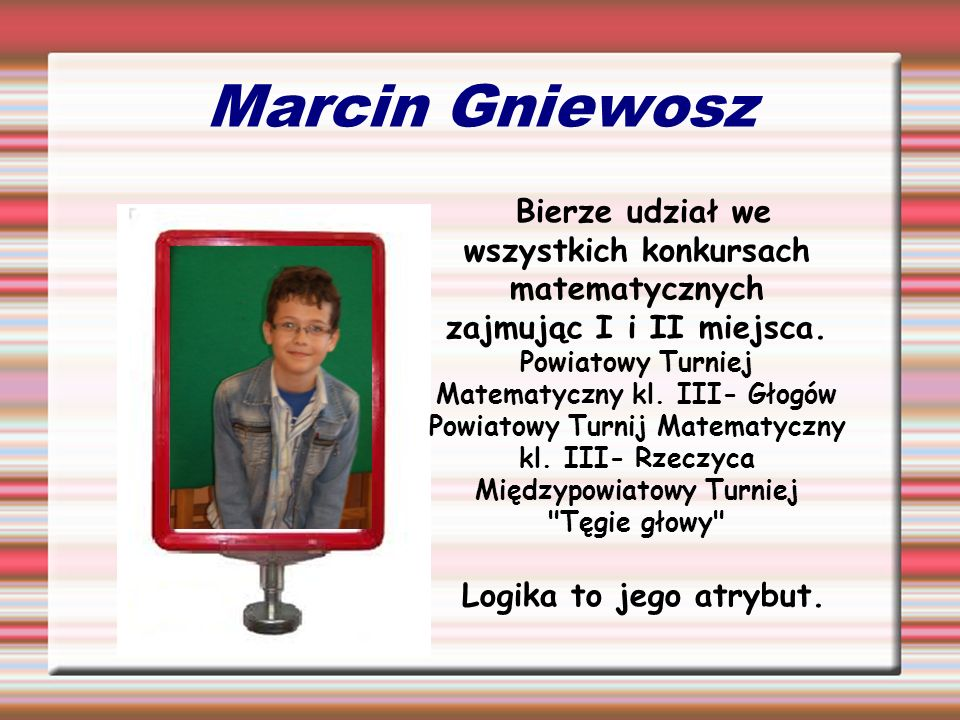 Marcin Gniewosz Bierze udział we wszystkich konkursach matematycznych zajmując I i II miejsca. Powiatowy Turniej Matematyczny kl. III- Głogów Powiatow