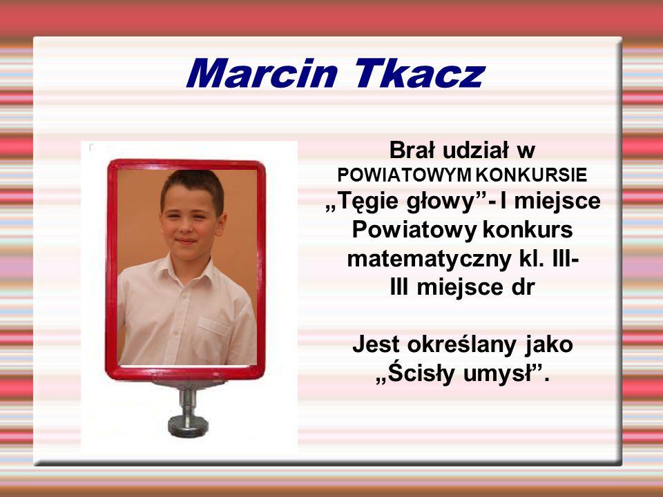 Marcin Tkacz Brał udział w POWIATOWYM KONKURSIE Tęgie głowy- I miejsce Powiatowy konkurs matematyczny kl. III- III miejsce dr Jest określany jako Ścis
