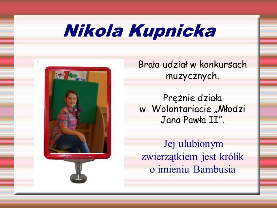 Nikola Kupnicka Brała udział w konkursach muzycznych. Prężnie działa w Wolontariacie Młodzi Jana Pawła II. Jej ulubionym zwierzątkiem jest królik o im