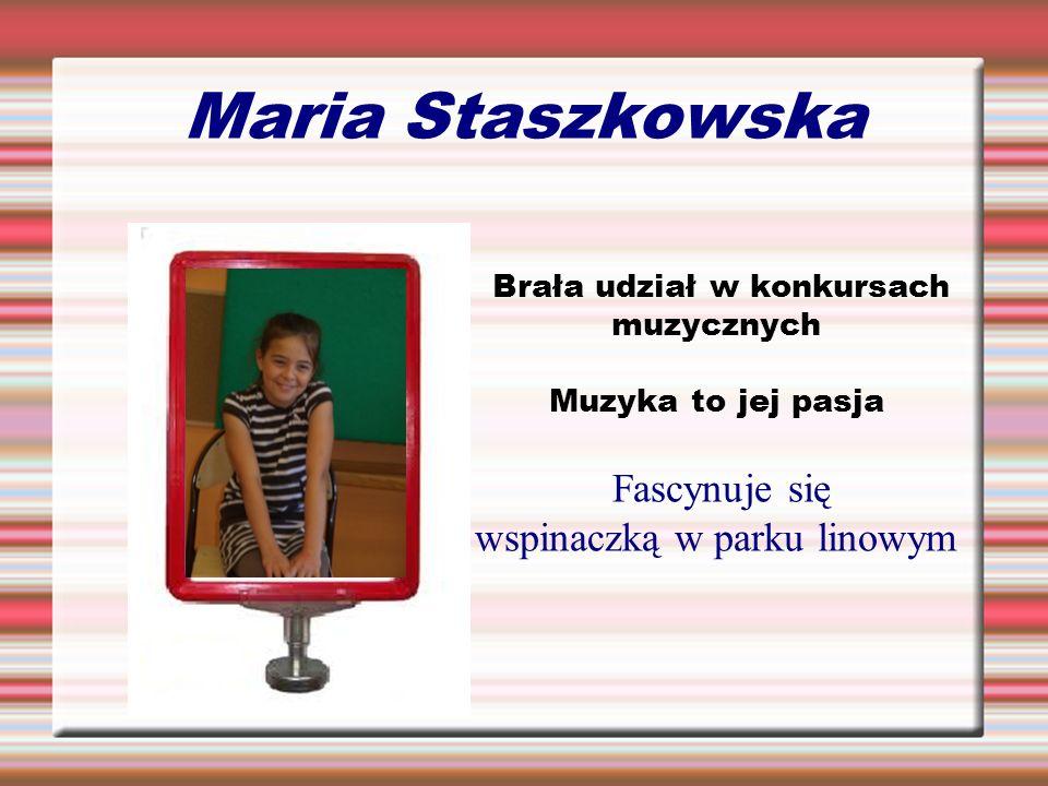 Maria Staszkowska Brała udział w konkursach muzycznych Muzyka to jej pasja Fascynuje się wspinaczką w parku linowym