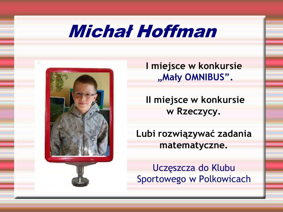 Michał Hoffman I miejsce w konkursie Mały OMNIBUS. II miejsce w konkursie w Rzeczycy. Lubi rozwiązywać zadania matematyczne. Uczęszcza do Klubu Sporto