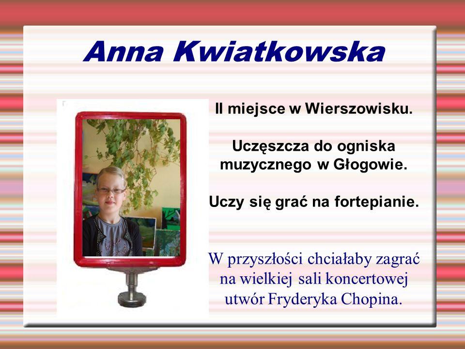 Anna Kwiatkowska II miejsce w Wierszowisku. Uczęszcza do ogniska muzycznego w Głogowie. Uczy się grać na fortepianie. W przyszłości chciałaby zagrać n