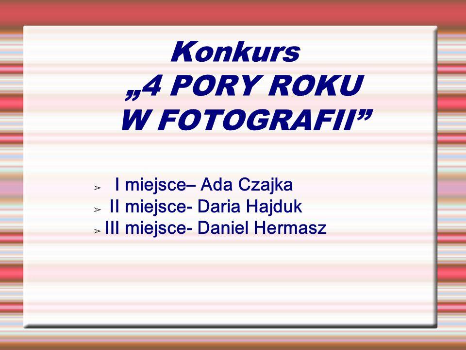 Konkurs 4 PORY ROKU W FOTOGRAFII I miejsce– Ada Czajka II miejsce- Daria Hajduk III miejsce- Daniel Hermasz