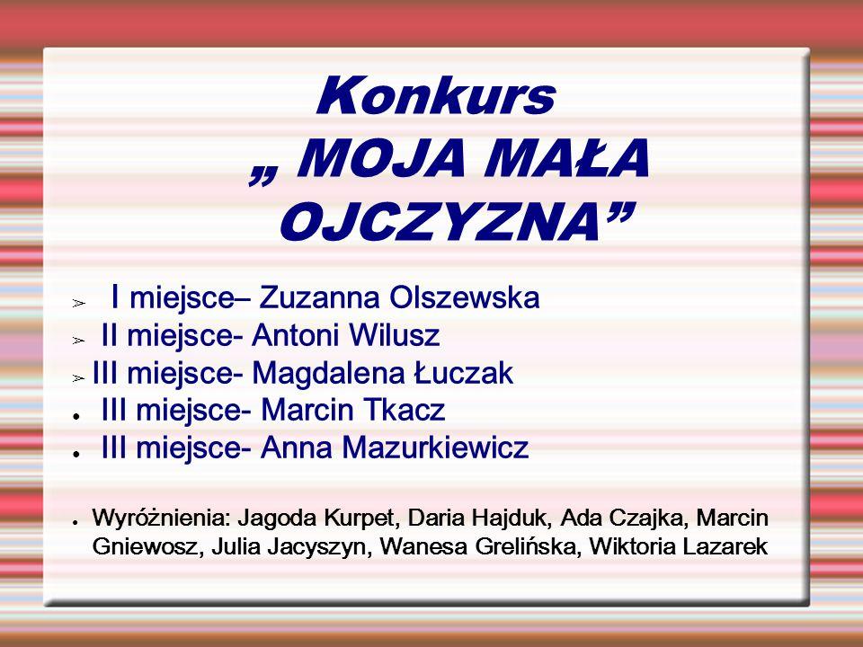 Konkurs MOJA MAŁA OJCZYZNA I miejsce– Zuzanna Olszewska II miejsce- Antoni Wilusz III miejsce- Magdalena Łuczak III miejsce- Marcin Tkacz III miejsce-
