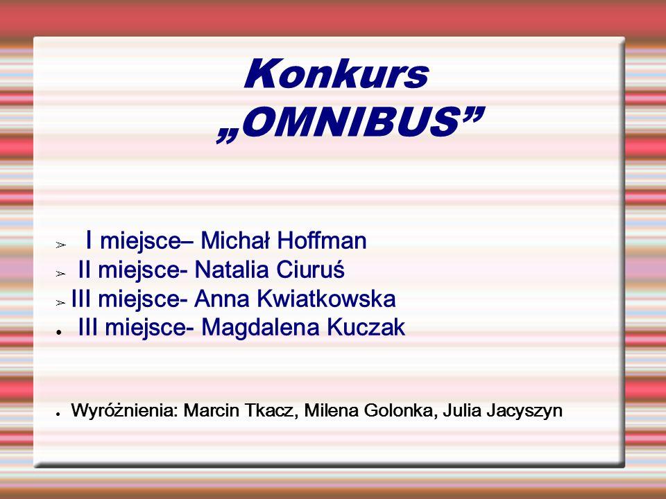Konkurs OMNIBUS I miejsce– Michał Hoffman II miejsce- Natalia Ciuruś III miejsce- Anna Kwiatkowska III miejsce- Magdalena Kuczak Wyróżnienia: Marcin T