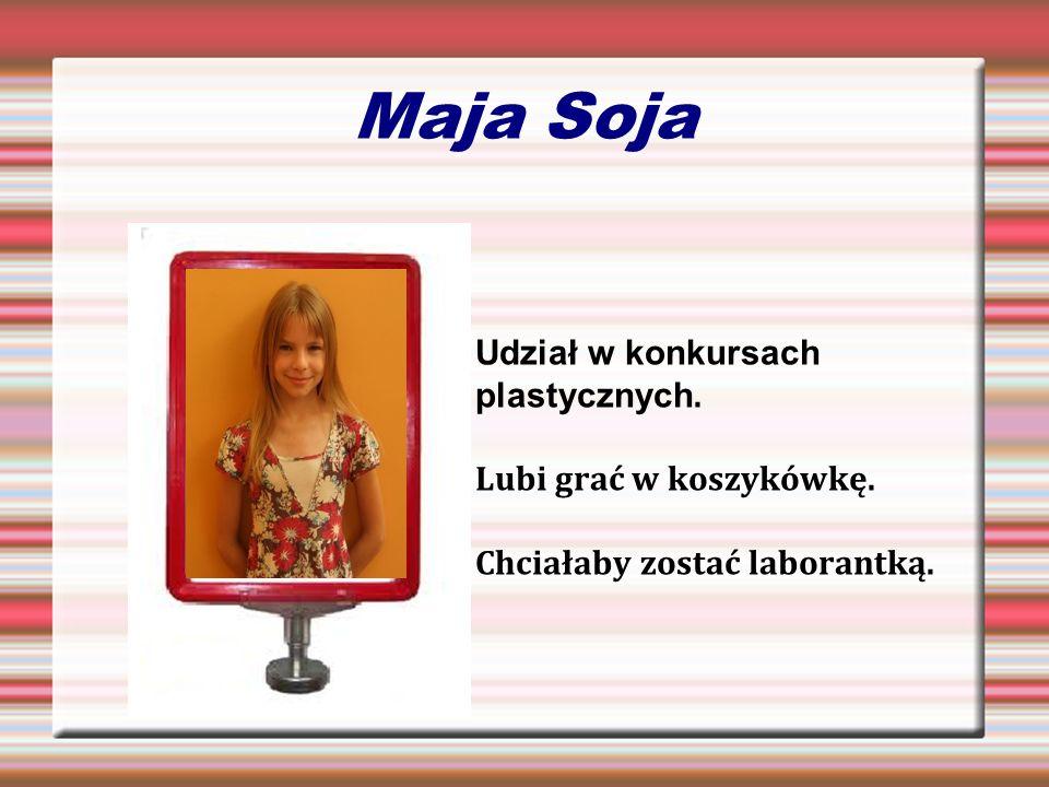 Maja Soja Udział w konkursach plastycznych. Lubi grać w koszykówkę. Chciałaby zostać laborantką.