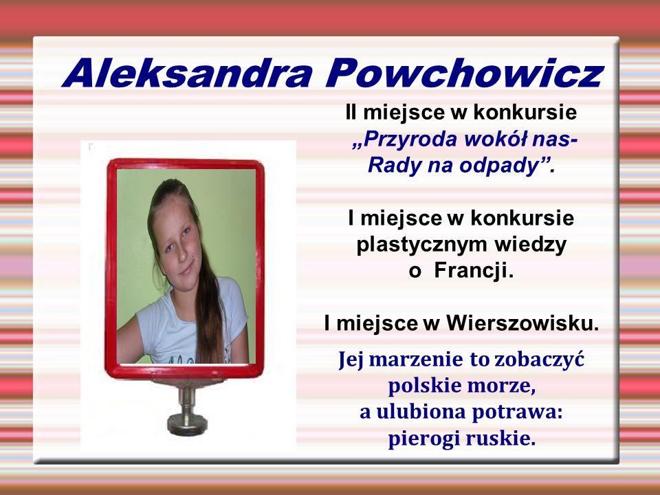 Aleksandra Powchowicz II miejsce w konkursie Przyroda wokół nas- Rady na odpady. I miejsce w konkursie plastycznym wiedzy o Francji. I miejsce w Wiers