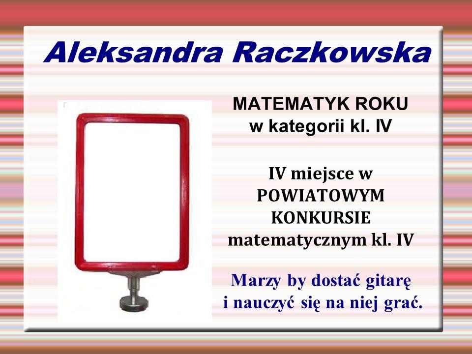 Aleksandra Raczkowska MATEMATYK ROKU w kategorii kl. IV IV miejsce w POWIATOWYM KONKURSIE matematycznym kl. IV Marzy by dostać gitarę i nauczyć się na