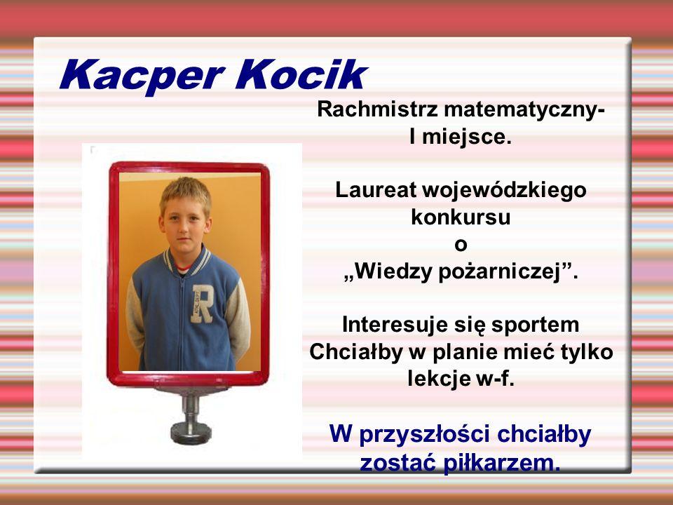 Kacper Kocik Rachmistrz matematyczny- I miejsce. Laureat wojewódzkiego konkursu o Wiedzy pożarniczej. Interesuje się sportem Chciałby w planie mieć ty