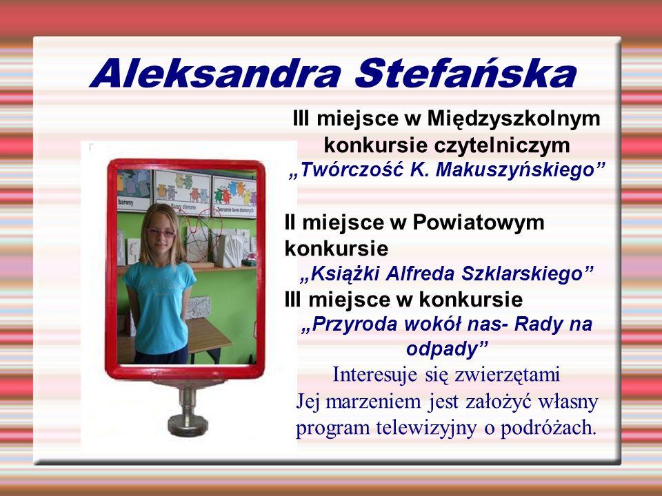 Aleksandra Stefańska III miejsce w Międzyszkolnym konkursie czytelniczym Twórczość K. Makuszyńskiego II miejsce w Powiatowym konkursie Książki Alfreda