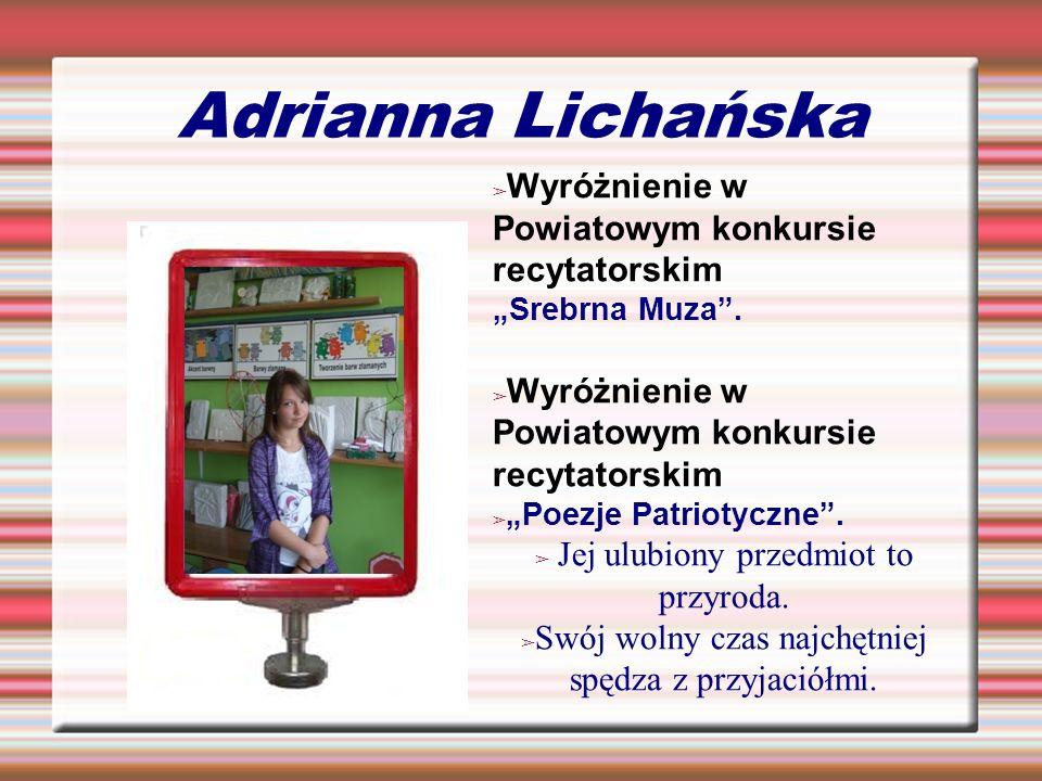 Adrianna Lichańska Wyróżnienie w Powiatowym konkursie recytatorskim Srebrna Muza. Wyróżnienie w Powiatowym konkursie recytatorskim Poezje Patriotyczne