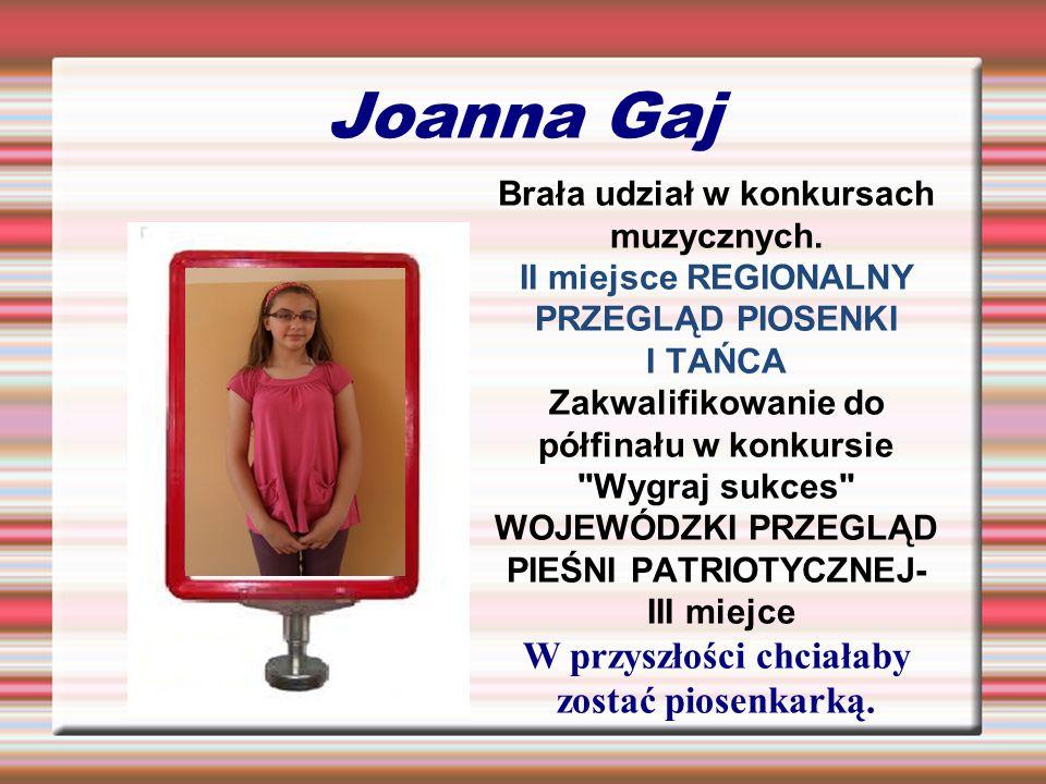 Joanna Gaj Brała udział w konkursach muzycznych. II miejsce REGIONALNY PRZEGLĄD PIOSENKI I TAŃCA Zakwalifikowanie do półfinału w konkursie