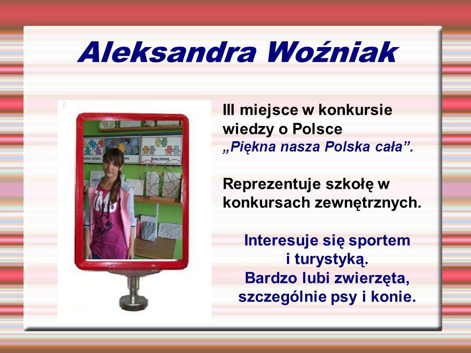 Aleksandra Woźniak III miejsce w konkursie wiedzy o Polsce Piękna nasza Polska cała. Reprezentuje szkołę w konkursach zewnętrznych. Interesuje się spo